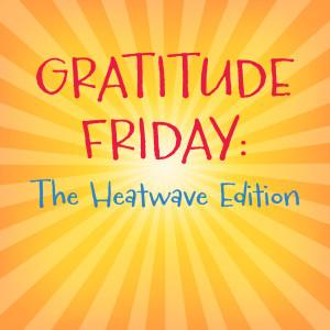 Grat Friday - Heatwave edition