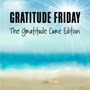 Grat Friday - Gratitude Cure Edition