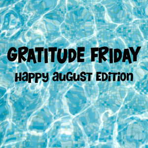 Grat Friday - Happy August edition