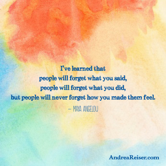 I've learned that people will forget what you said, people will forget what you did, but people will never forget how you made them feel