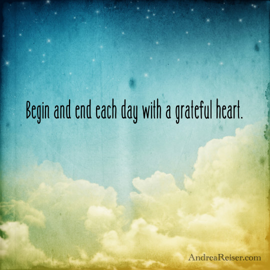 Begin and end each day with a grateful heart.