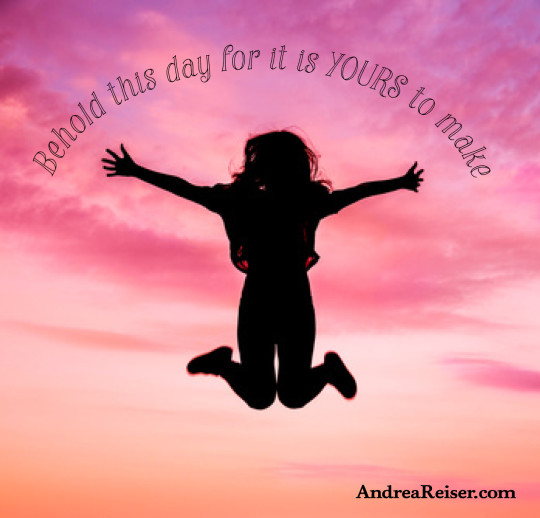 Behold this day for it is YOURS to make