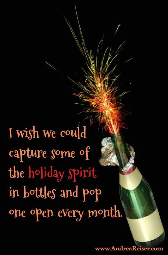 I wish we could capture some of the holiday spirit in bottles and pop one open every month