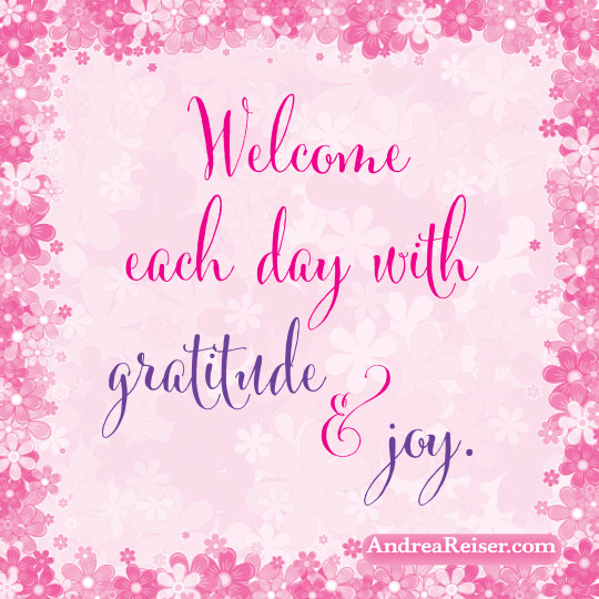 Welcome each day with gratitude & Joy