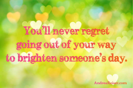 You'll never regret going out of your way to brighten someone's day