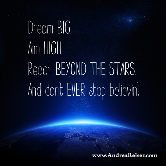 Dream Big Aim High And Dont Ever Stop Believin Andrea Reiser