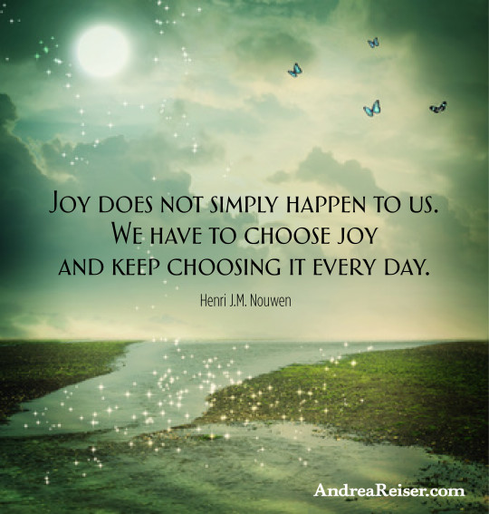 Joy does not simply happen to us. We have to choose joy and keep choosing it every day.