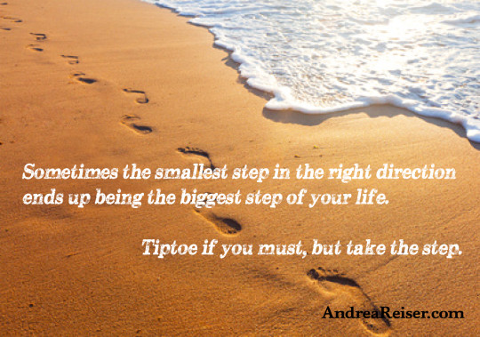 Sometimes the smallest step in the right direction ends up being the biggest step of your life. Tiptoe if you must, but that the step.