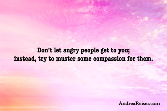 Don't let angry people get to you; instead, try to muster some compassion for them
