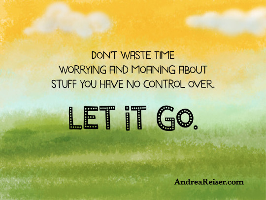 Dont Waste Time On Stuff You Have No Control Over Andrea Reiser