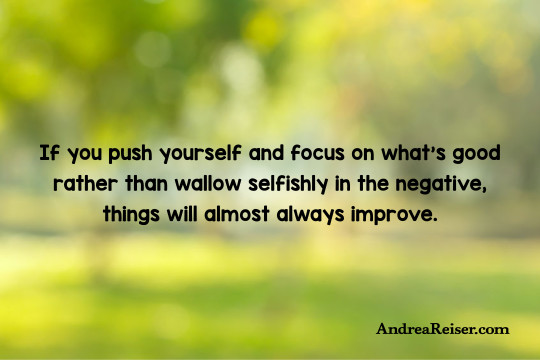If you push yourself and focus on what's good rather than wallowing selfishly in the negative, things will almost always improve