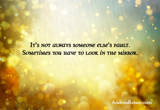 It's not always someone else's fault. Sometimes you have to look in the mirror