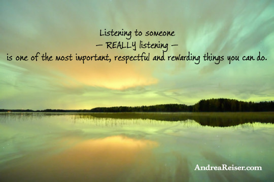 Listening to someone — really listening — is one of the most important, respectful and rewarding things you can do