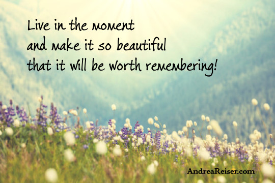 Live in the moment and make it so beautiful that it will be worth remembering!