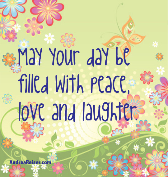May your day be filled with peace, love & laughter