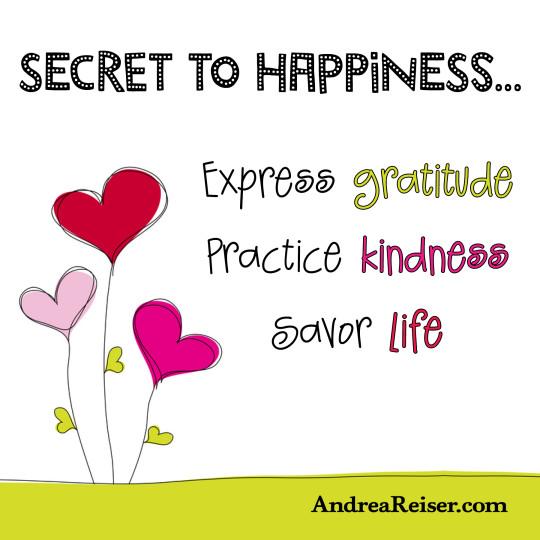 Secret to Happiness - Express gratitude, practice kindness, spread cheer, savor joy