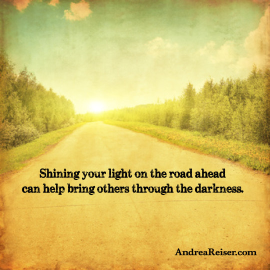 Shining your light on the road ahead can help bring others through the darkness
