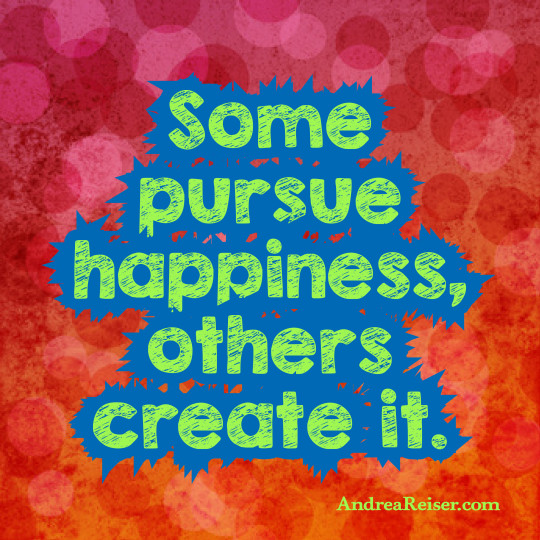 Some pursue happiness, others create it