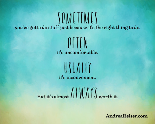Sometimes you've gotta do stuff just because it's the right thing to do. Often it's uncomfortable. Usually it's inconvenient. But it's almost always worth it.