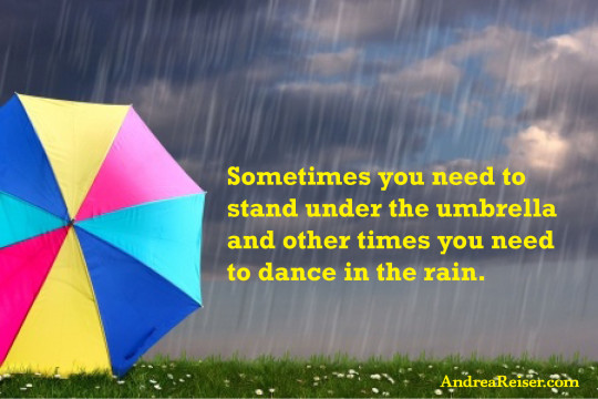Sometimes you need to stand under the umbrella and other times you need to dance in the rain