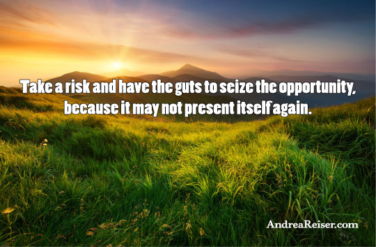 Take a risk and have the guts to seize the opportunity, because it may not present itself again