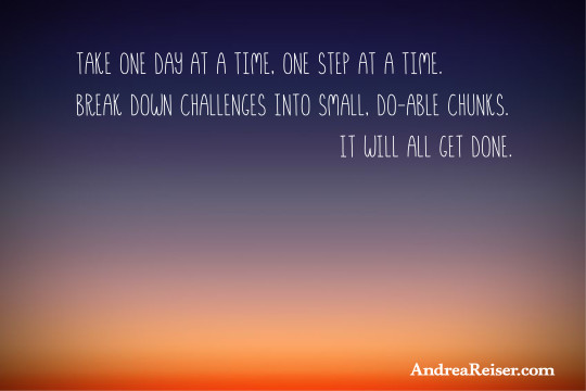 Take one day at a time, one step at a time. Break down challenges into small, do-able chunks. It will all get done.