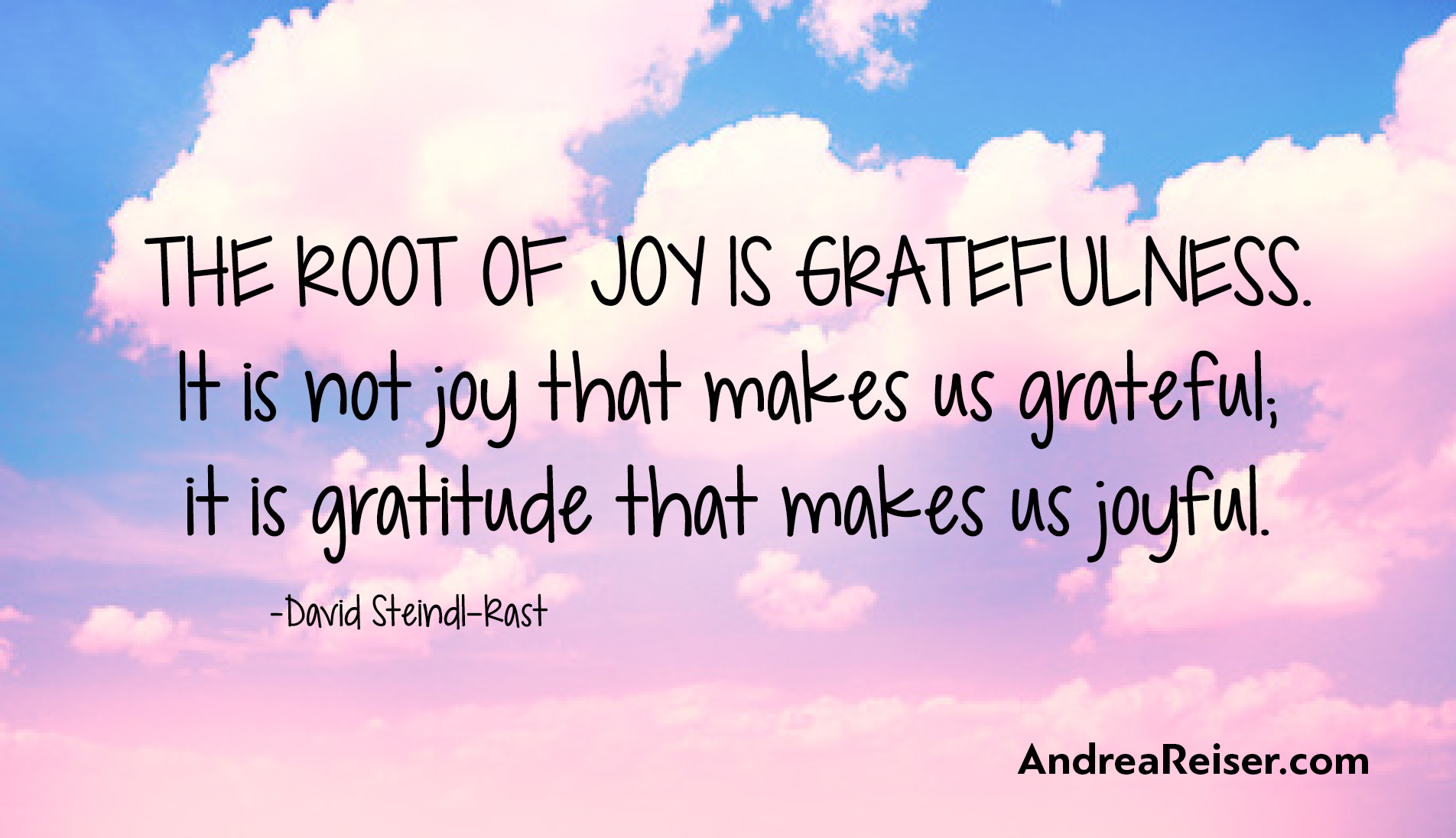 The Root Of Joy Is Gratefulness. It Is Not Joy That Makes