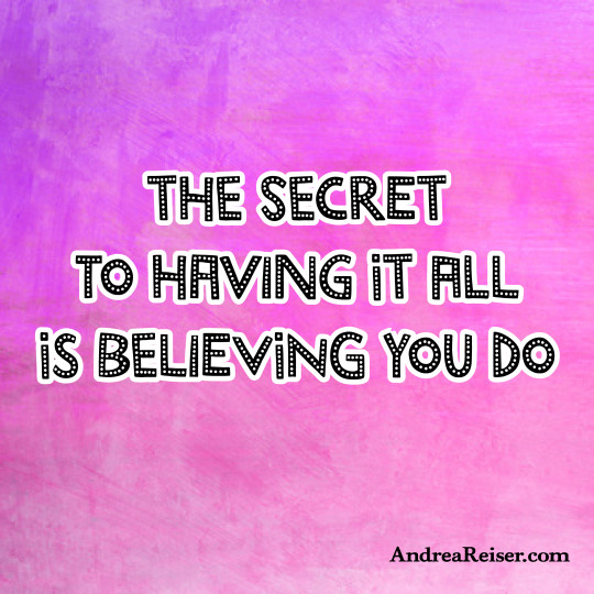The secret to having it all is believing you do