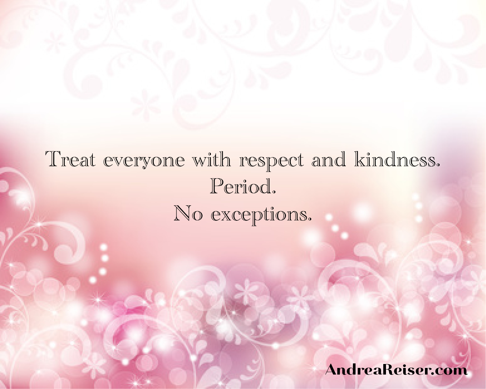 Treat Everyone With Respect And Kindness Andrea Reiser