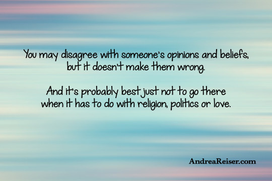 You may disagree with someone's opinions and beliefs, but it doesn't make them wrong. And it's probably best just not to go there when it has to do with religion, politics or love