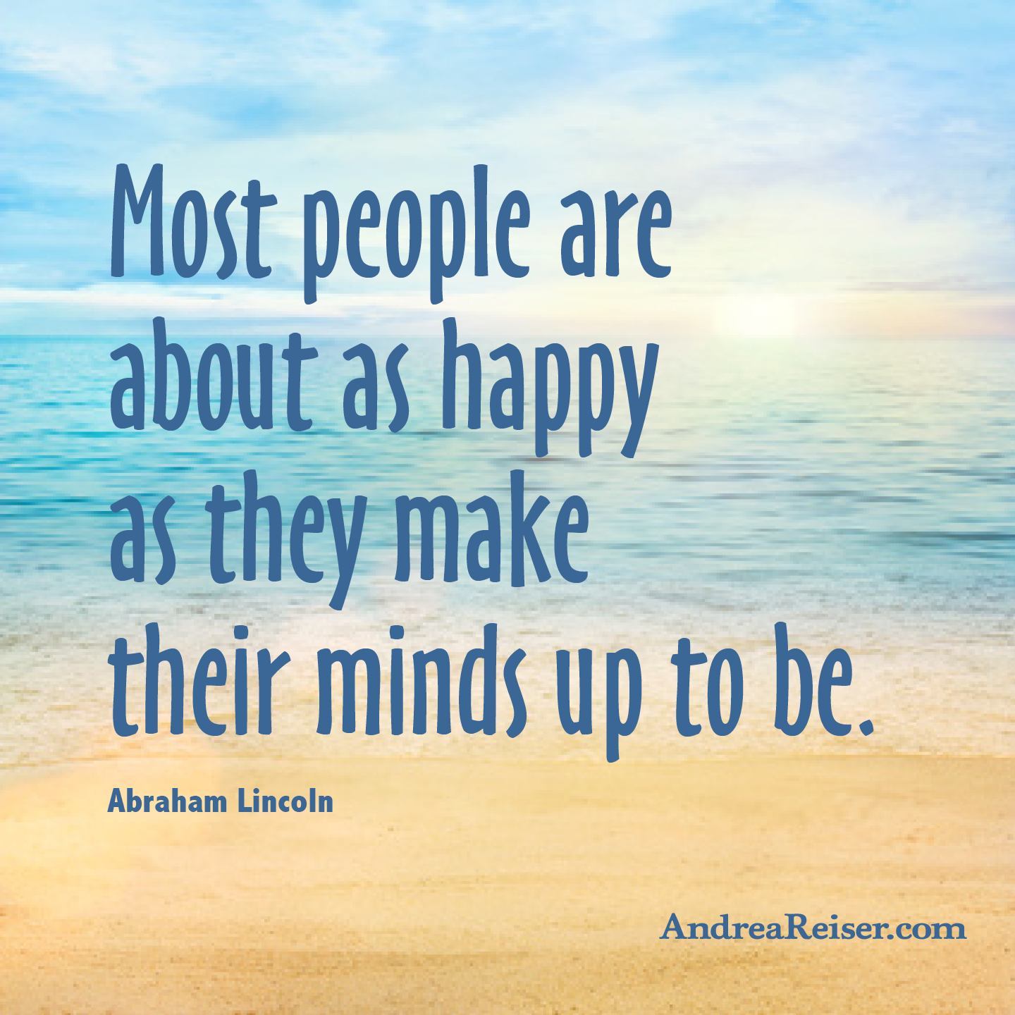Make My Day >> Most people are about as happy as they make their minds up to be - Andrea Reiser Andrea Reiser