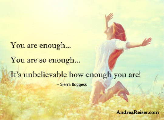 You are enough, you are so enough, it's unbelievable how enough you are