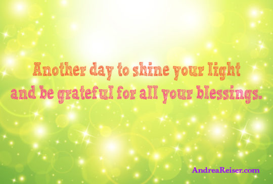 Another day to shine your live and be grateful for all your blessings