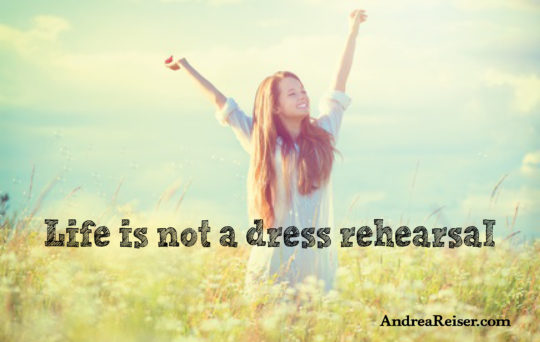 Life is not a Dress Rehearsal