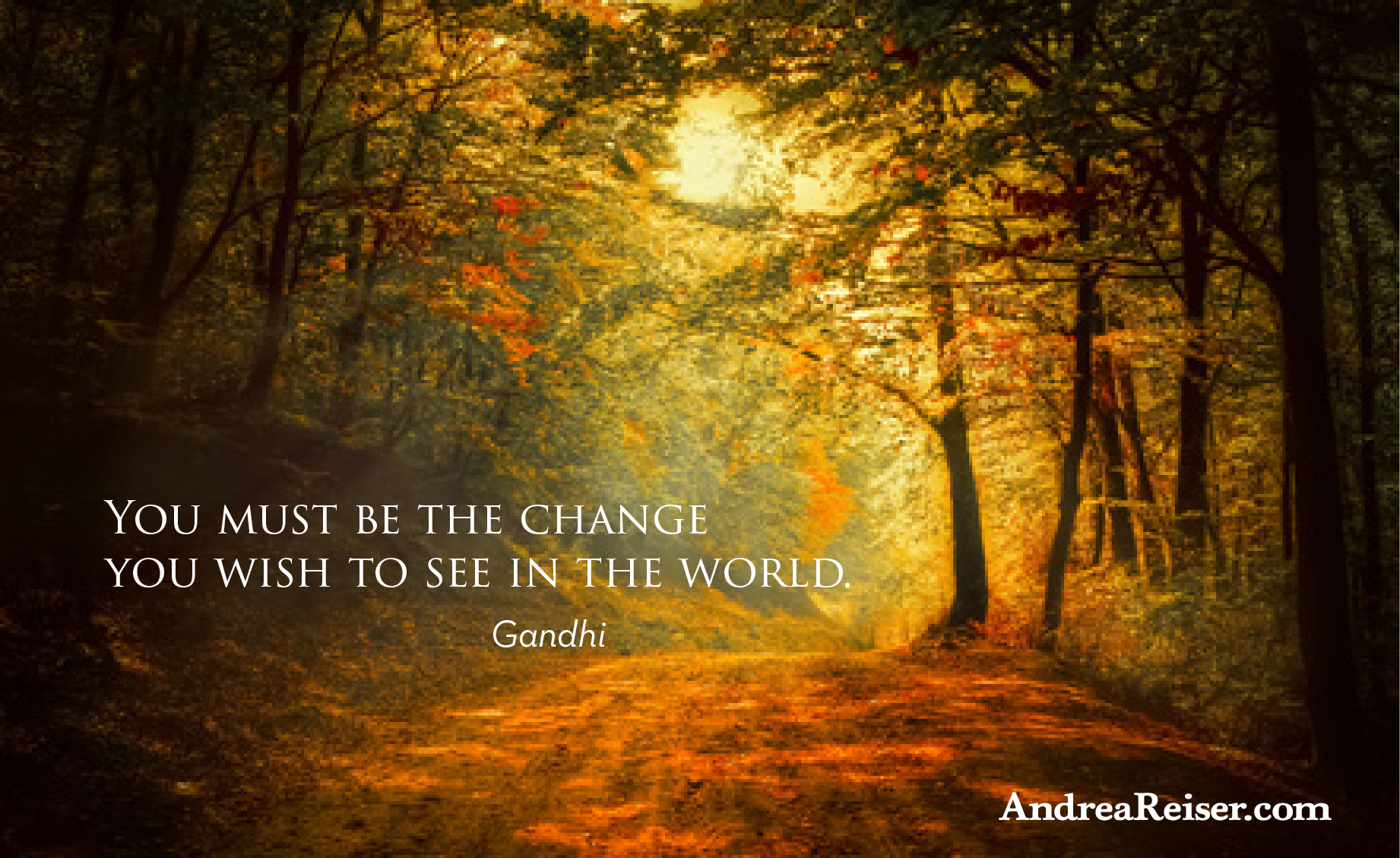 You Must Be the Change You Wish To See - Andrea Reiser ... Quotes About Change