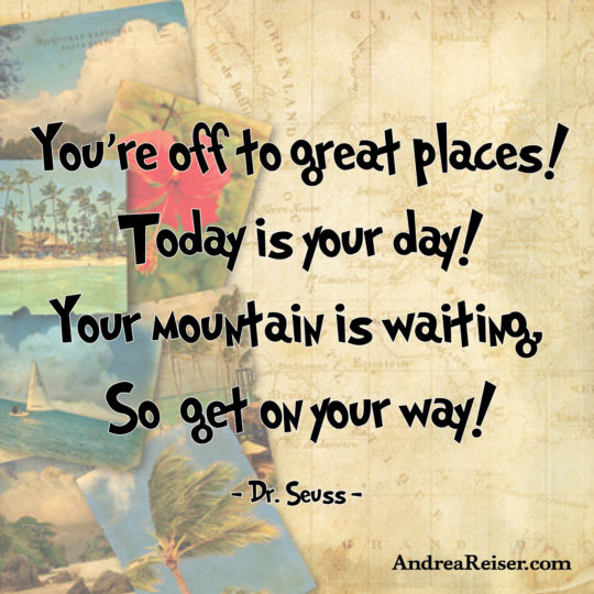 You're off to great places! Today is your day! Your mountain is waiting...So get on your way!