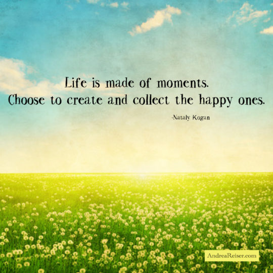 Life is made of moments. Choose to create and collect the happy ones