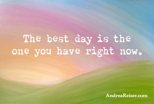 The best day is the one you have right now.