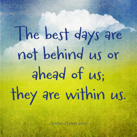 The best days are not behind us or ahead of us; they are within us