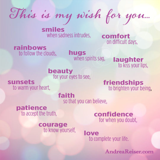 This is my wish for you- smiles when sadness intrudes...love to complete your life