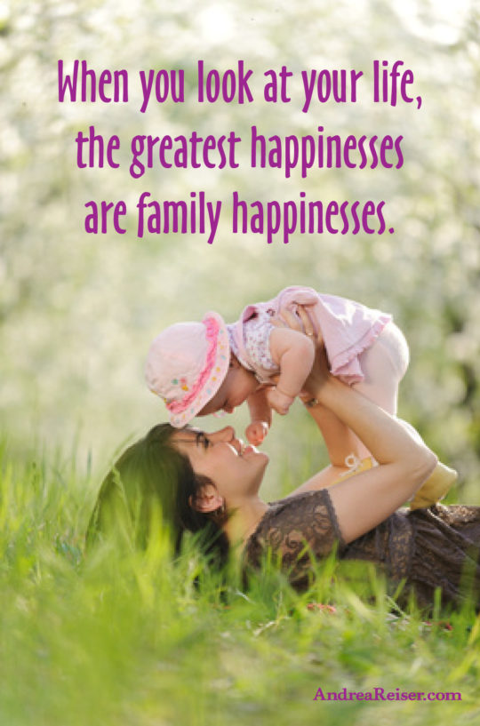 When you look at your life, the Greatest Happinesses are Family Happinesses
