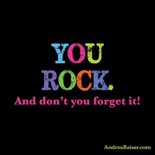 You Rock. And don't you forget it!