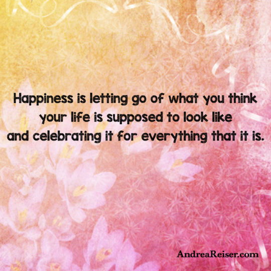 happiness-is-letting-go-of-what-you-think-your-life-is-supposed-to-look-like-and-celebrating-it-for-everything-that-it-is